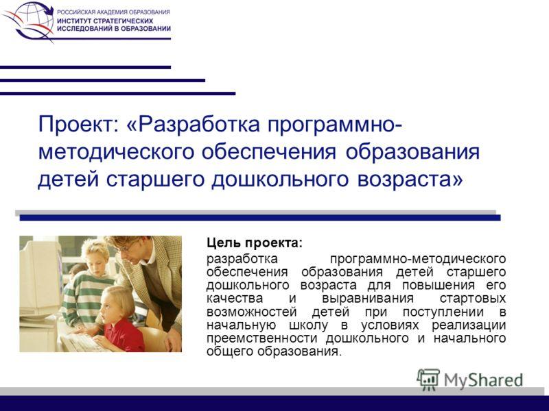 Проект: «Разработка программно- методического обеспечения образования детей старшего дошкольного возраста» Цель проекта: разработка программно-методического обеспечения образования детей старшего дошкольного возраста для повышения его качества и выра