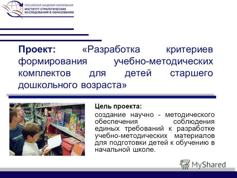 Проект: «Разработка критериев формирования учебно-методических комплектов для детей старшего дошкольного возраста» Цель проекта: создание научно - методического обеспечения соблюдения единых требований к разработке учебно-методических материалов для