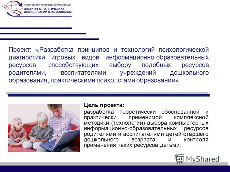 Проект: «Разработка принципов и технологий психологической диагностики игровых видов информационно-образовательных ресурсов, способствующих выбору подобных ресурсов родителями, воспитателями учреждений дошкольного образования, практическими психолога
