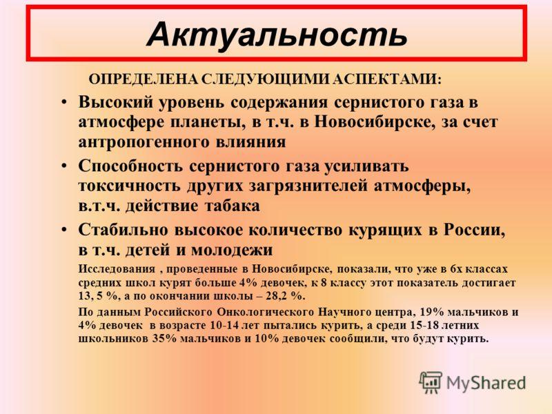 Актуальность ОПРЕДЕЛЕНА СЛЕДУЮЩИМИ АСПЕКТАМИ: Высокий уровень содержания сернистого газа в атмосфере планеты, в т.ч. в Новосибирске, за счет антропогенного влияния Способность сернистого газа усиливать токсичность других загрязнителей атмосферы, в.т.