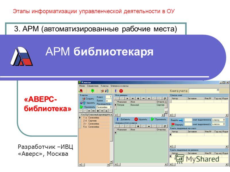 АРМ библиотекаря 3. АРМ (автоматизированные рабочие места) Этапы информатизации управленческой деятельности в ОУ Разработчик –ИВЦ «Аверс», Москва «АВЕРС-библиотека»
