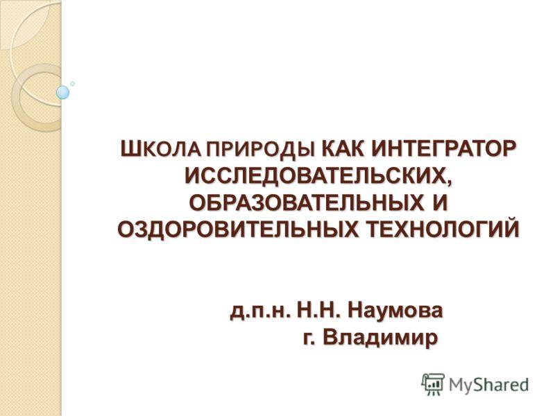 Ш КОЛА ПРИРОДЫ КАК ИНТЕГРАТОР ИССЛЕДОВАТЕЛЬСКИХ, ОБРАЗОВАТЕЛЬНЫХ И ОЗДОРОВИТЕЛЬНЫХ ТЕХНОЛОГИЙ д.п.н. Н.Н. Наумова г. Владимир