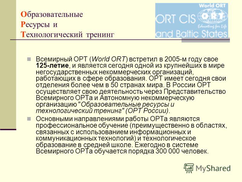 Образовательные Ресурсы и Технологический тренинг Всемирный ОРТ (World ORT) встретил в 2005-м году свое 125-летие, и является сегодня одной из крупнейших в мире негосударственных некоммерческих организаций, работающих в сфере образования. ОРТ имеет с