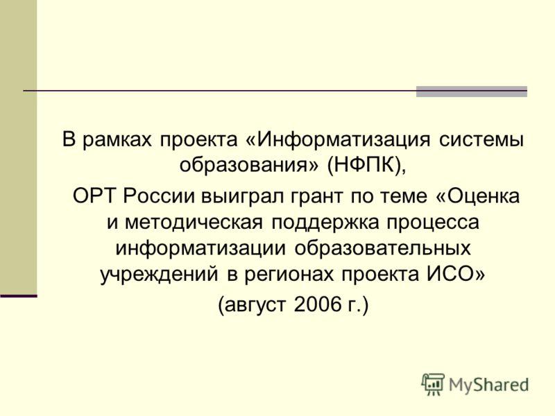В рамках проекта «Информатизация системы образования» (НФПК), ОРТ России выиграл грант по теме «Оценка и методическая поддержка процесса информатизации образовательных учреждений в регионах проекта ИСО» (август 2006 г.)