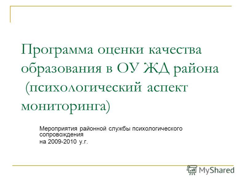 Программа оценки качества образования в ОУ ЖД района (психологический аспект мониторинга) Мероприятия районной службы психологического сопровождения на 2009-2010 у.г.