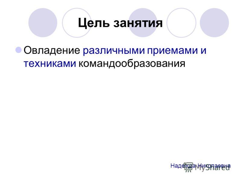 Цель занятия Овладение различными приемами и техниками командообразования Надежда Николаевна