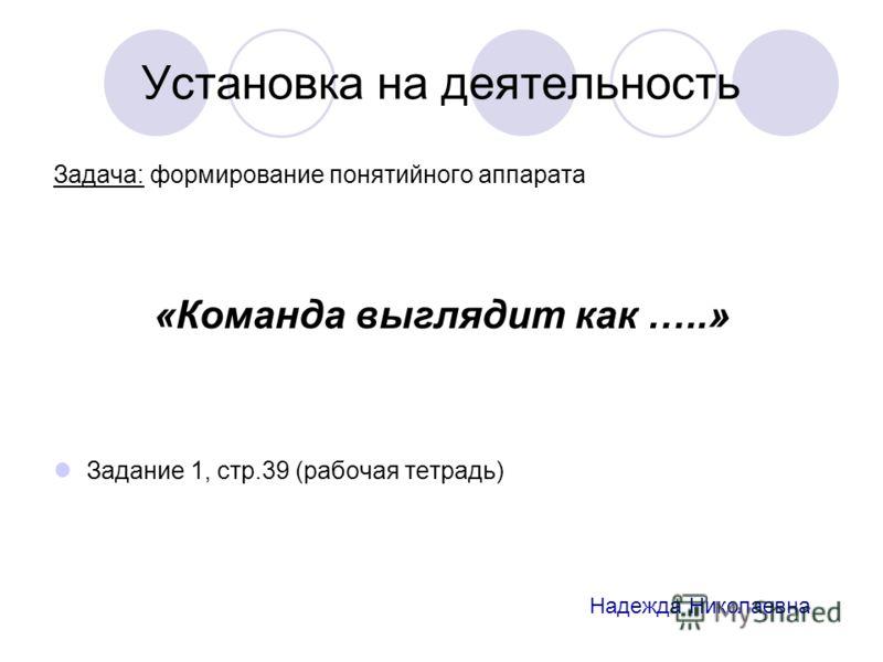 Установка на деятельность Задача: формирование понятийного аппарата «Команда выглядит как …..» Задание 1, стр.39 (рабочая тетрадь) Надежда Николаевна