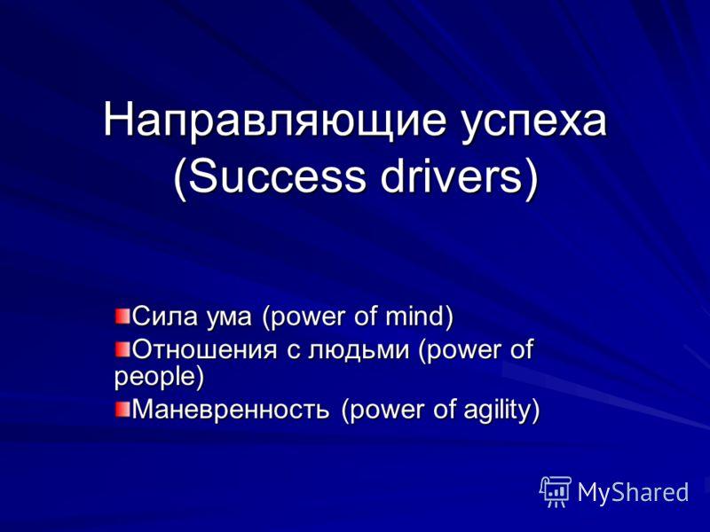 Направляющие успеха (Success drivers) Сила ума (power of mind) Отношения с людьми (power of people) Маневренность (power of agility)