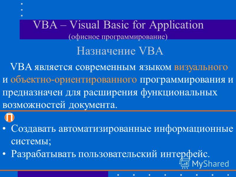 VBA – Visual Basic for Application (офисное программирование) Назначение VBA VBA является современным языком визуального и объектно-ориентированного программирования и предназначен для расширения функциональных возможностей документа. П Создавать авт