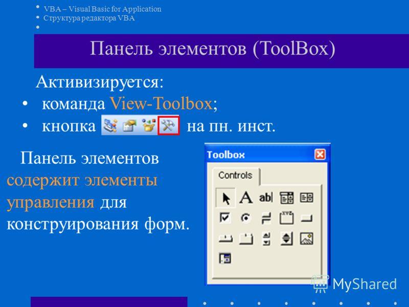 VBA – Visual Basic for Application Структура редактора VBA Панель элементов (ToolBox) Активизируется: команда View-Toolbox; кнопка на пн. инст. Панель элементов содержит элементы управления для конструирования форм.