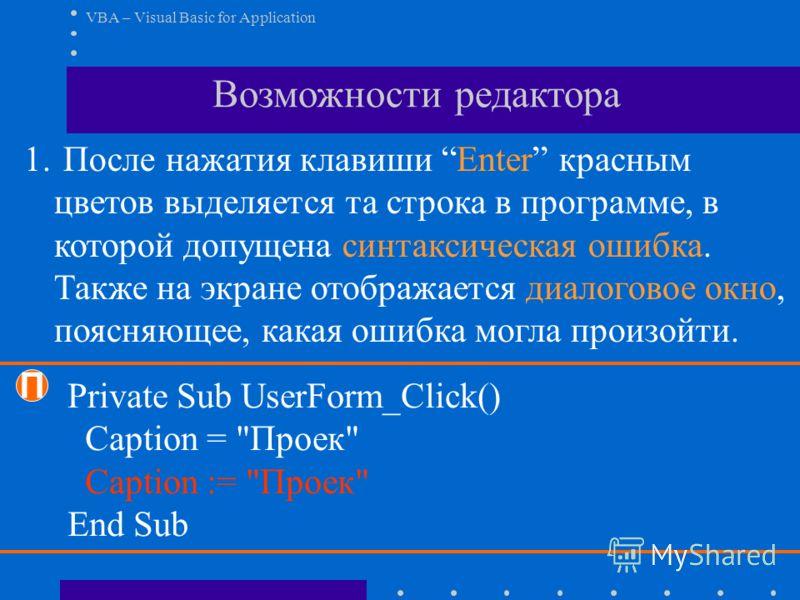 VBA – Visual Basic for Application Возможности редактора 1. После нажатия клавиши Enter красным цветов выделяется та строка в программе, в которой допущена синтаксическая ошибка. Также на экране отображается диалоговое окно, поясняющее, какая ошибка