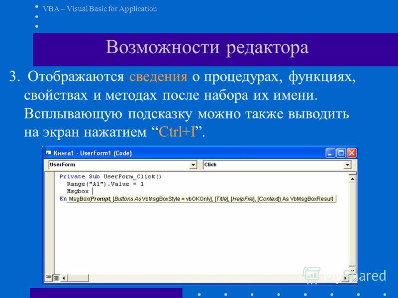 VBA – Visual Basic for Application Возможности редактора 3. Отображаются сведения о процедурах, функциях, свойствах и методах после набора их имени. Всплывающую подсказку можно также выводить на экран нажатием Ctrl+I.