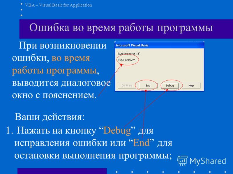 VBA – Visual Basic for Application Ошибка во время работы программы При возникновении ошибки, во время работы программы, выводится диалоговое окно с пояснением. Ваши действия: 1. Нажать на кнопку Debug для исправления ошибки или End для остановки вып