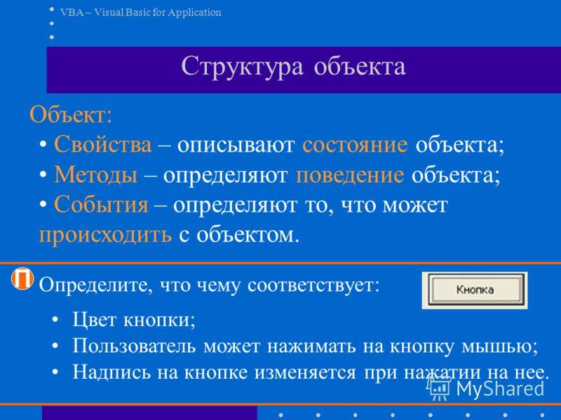 VBA – Visual Basic for Application Объект: Свойства – описывают состояние объекта; Методы – определяют поведение объекта; События – определяют то, что может происходить с объектом. Структура объекта П Цвет кнопки; Пользователь может нажимать на кнопк