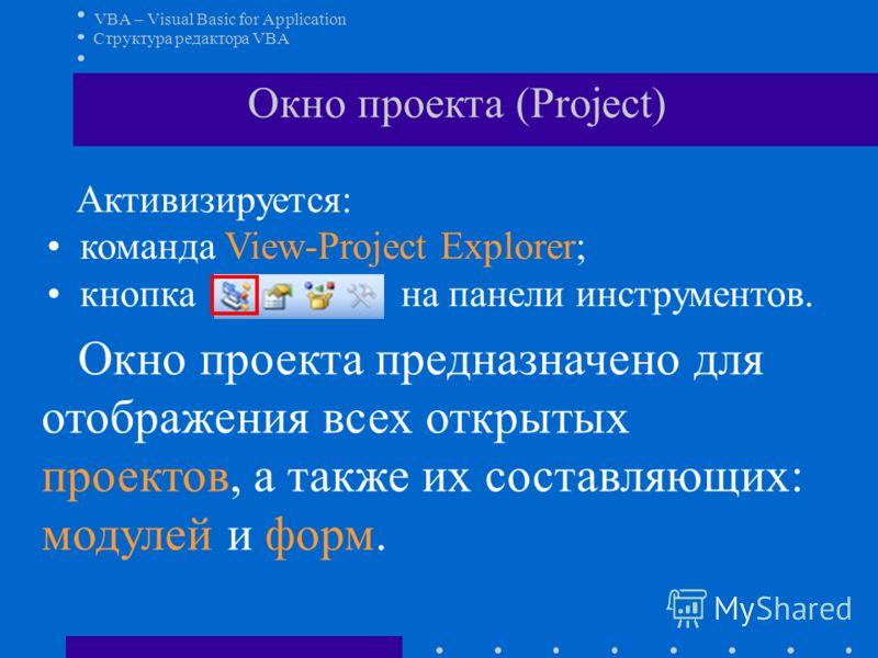 VBA – Visual Basic for Application Активизируется: команда View-Project Explorer; кнопка на панели инструментов. Структура редактора VBA Окно проекта (Project) Окно проекта предназначено для отображения всех открытых проектов, а также их составляющих