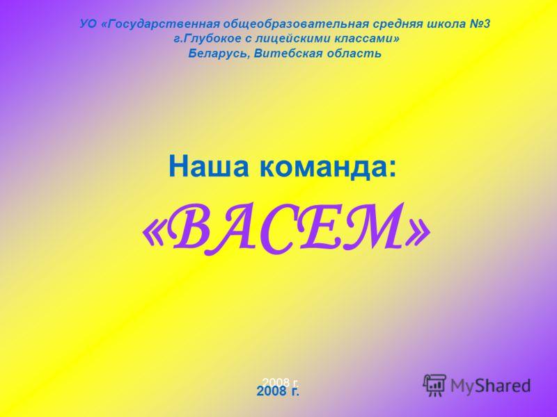 Наша команда: «ВАСЕМ» УО «Государственная общеобразовательная средняя школа 3 г.Глубокое с лицейскими классами» Беларусь, Витебская область 2008 г.