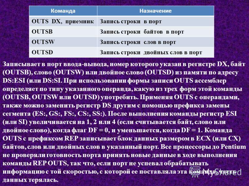 КомандаНазначение OUTS DX, приемникЗапись строки в порт OUTSBЗапись строки байтов в порт OUTSWЗапись строки слов в порт OUTSDЗапись строки двойных слов в порт Записывает в порт ввода-вывода, номер которого указан в регистре DX, байт (OUTSB), слово (O