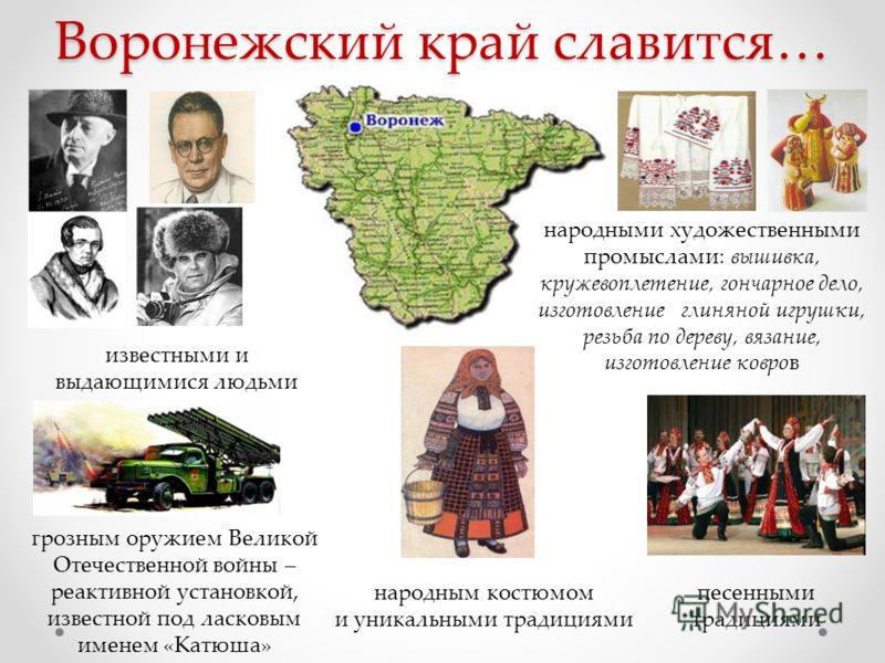 Воронежский край славится… известными и выдающимися людьми песенными традициями народными художественными промыслами: вышивка, кружевоплетение, гончарное дело, изготовление глиняной игрушки, резьба по дереву, вязание, изготовление ковров народным кос