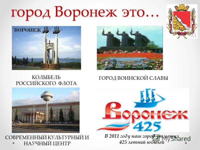 город Воронеж это… В 2011 году наш город отметил 425 летний юбилей КОЛЫБЕЛЬ РОССИЙСКОГО ФЛОТА ГОРОД ВОИНСКОЙ СЛАВЫ СОВРЕМЕННЫЙ КУЛЬТУРНЫЙ И НАУЧНЫЙ ЦЕНТР