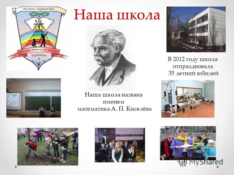 Наша школа Наша школа названа именем математика А. П. Киселёва В 2012 году школа отпраздновала 35 летний юбилей