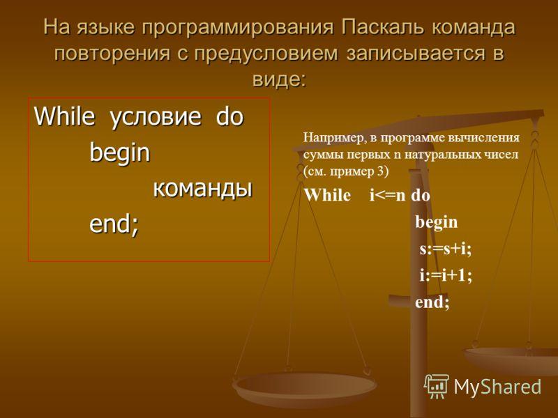 На языке программирования Паскаль команда повторения с предусловием записывается в виде: While условие do begin команды командыend; Например, в программе вычисления суммы первых n натуральных чисел (см. пример 3) While i