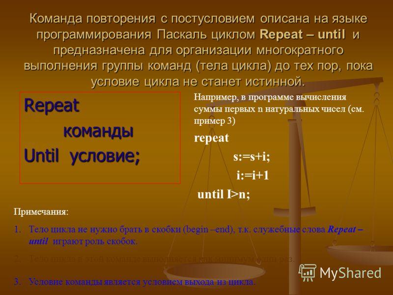 Команда повторения с постусловием описана на языке программирования Паскаль циклом Repeat – until и предназначена для организации многократного выполнения группы команд (тела цикла) до тех пор, пока условие цикла не станет истинной. Repeatкоманды Unt