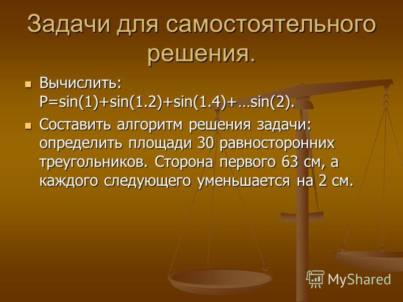 Задачи для самостоятельного решения. Вычислить: P=sin(1)+sin(1.2)+sin(1.4)+…sin(2). Вычислить: P=sin(1)+sin(1.2)+sin(1.4)+…sin(2). Составить алгоритм решения задачи: определить площади 30 равносторонних треугольников. Сторона первого 63 см, а каждого