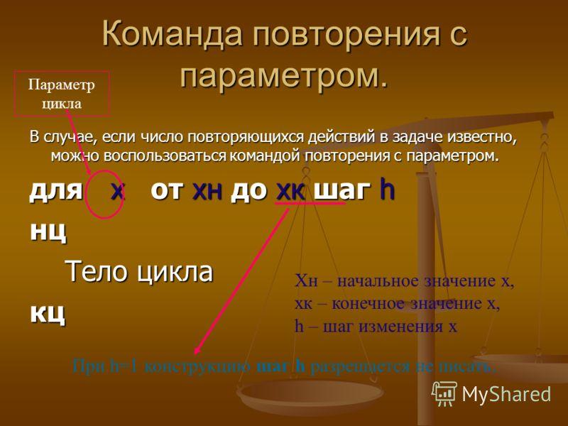 Команда повторения с параметром. В случае, если число повторяющихся действий в задаче известно, можно воспользоваться командой повторения с параметром. для х от хн до хк шаг h нц Тело цикла Тело циклакц Хн – начальное значение х, хк – конечное значен