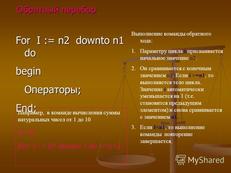 For I := n2 downto n1 do begin Операторы; End; Обратный перебор Выполнение команды обратного хода: 1.Параметру цикла i присваивается начальное значение n2. 2.Он сравнивается с конечным значением n1. Если i >=n1, то выполняется тело цикла. Значение i