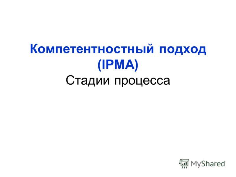 Компетентностный подход (IPMA) Стадии процесса