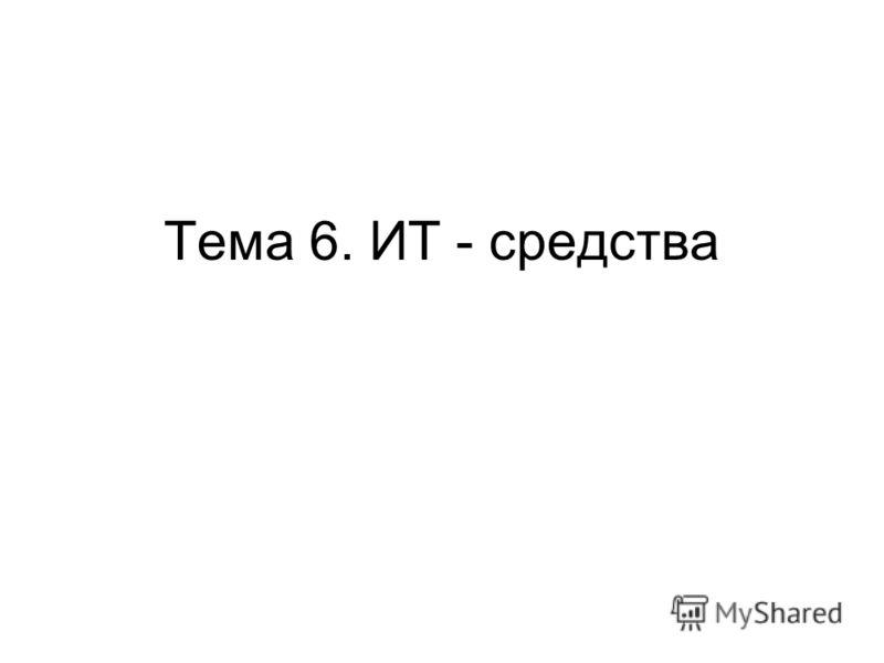 Тема 6. ИТ - средства