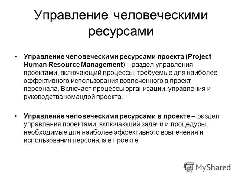 Управление человеческими ресурсами Управление человеческими ресурсами проекта (Project Human Resource Management) – раздел управления проектами, включающий процессы, требуемые для наиболее эффективного использования вовлеченного в проект персонала. В