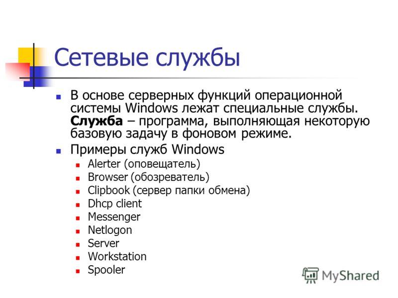 Сетевые службы В основе серверных функций операционной системы Windows лежат специальные службы. Служба – программа, выполняющая некоторую базовую задачу в фоновом режиме. Примеры служб Windows Alerter (оповещатель) Browser (обозреватель) Clipbook (с