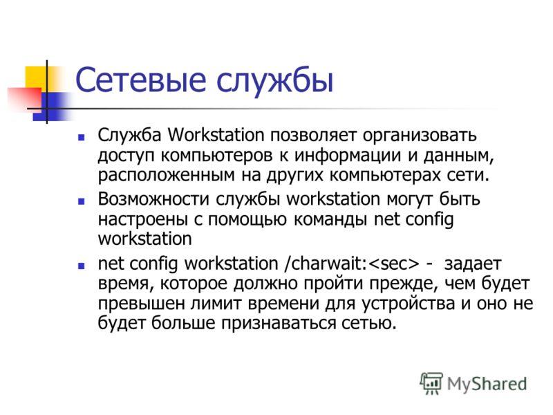 Сетевые службы Служба Workstation позволяет организовать доступ компьютеров к информации и данным, расположенным на других компьютерах сети. Возможности службы workstation могут быть настроены с помощью команды net config workstation net config works