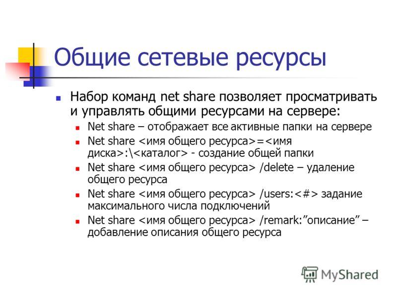 Общие сетевые ресурсы Набор команд net share позволяет просматривать и управлять общими ресурсами на сервере: Net share – отображает все активные папки на сервере Net share = :\ - создание общей папки Net share /delete – удаление общего ресурса Net s