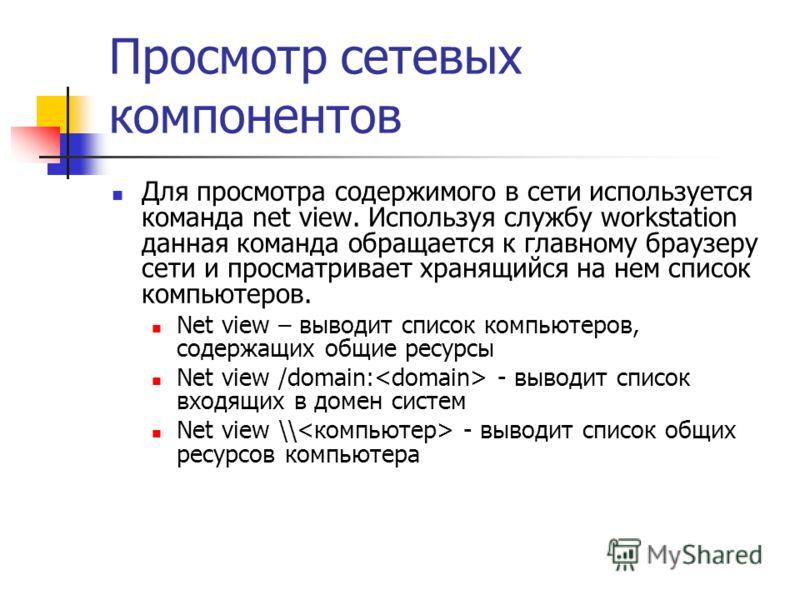 Просмотр сетевых компонентов Для просмотра содержимого в сети используется команда net view. Используя службу workstation данная команда обращается к главному браузеру сети и просматривает хранящийся на нем список компьютеров. Net view – выводит спис