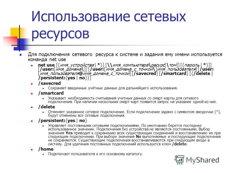 Использование сетевых ресурсов Для подключения сетевого ресурса к системе и задания ему имени используется команда net use net use [{имя_устройства | *}] [\имя_компьютера\ресурс[\том]] [{пароль | *}]] [/user:[имя_домена\]] [/user:[имя_домена_с_точко