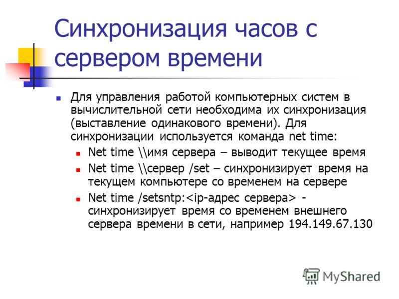 Синхронизация часов с сервером времени Для управления работой компьютерных систем в вычислительной сети необходима их синхронизация (выставление одинакового времени). Для синхронизации используется команда net time: Net time \\имя сервера – выводит т