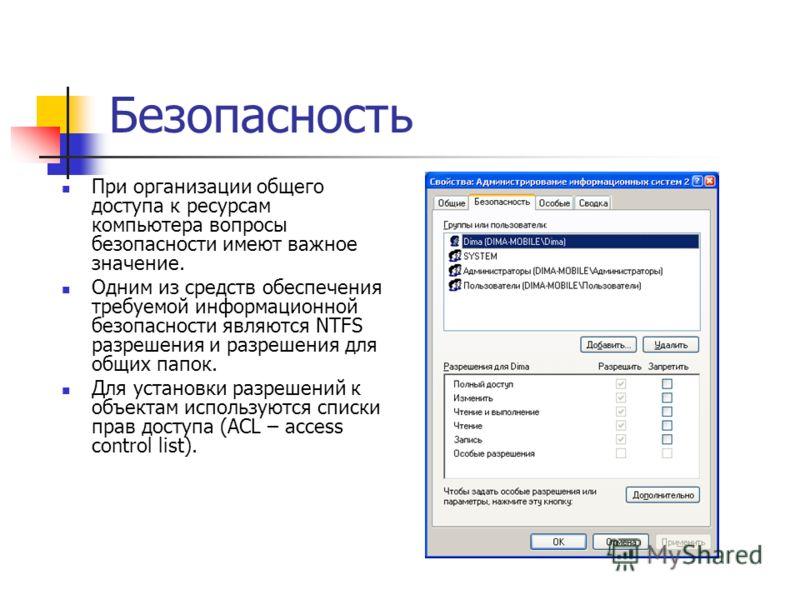 Безопасность При организации общего доступа к ресурсам компьютера вопросы безопасности имеют важное значение. Одним из средств обеспечения требуемой информационной безопасности являются NTFS разрешения и разрешения для общих папок. Для установки разр