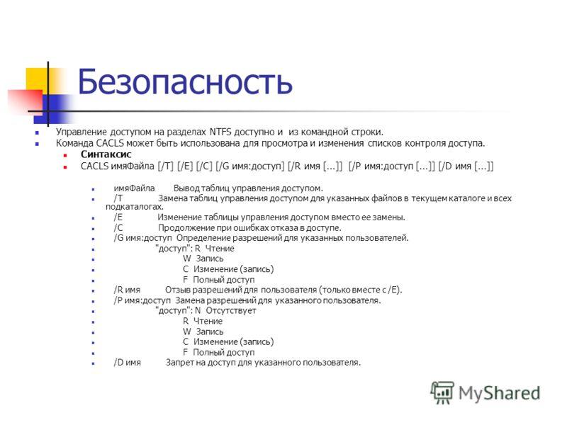 Безопасность Управление доступом на разделах NTFS доступно и из командной строки. Команда CACLS может быть использована для просмотра и изменения списков контроля доступа. Синтаксис CACLS имяФайла [/T] [/E] [/C] [/G имя:доступ] [/R имя [...]] [/P имя