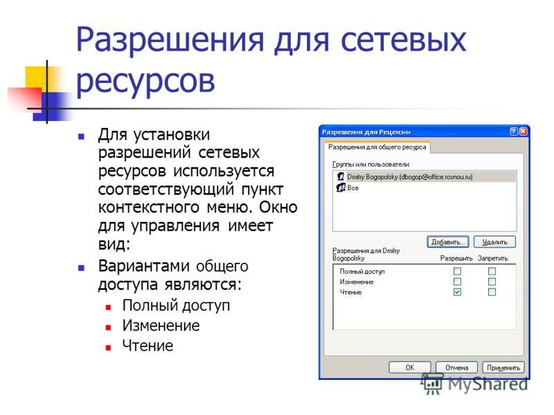 Разрешения для сетевых ресурсов Для установки разрешений сетевых ресурсов используется соответствующий пункт контекстного меню. Окно для управления имеет вид: Вариантами общего доступа являются: Полный доступ Изменение Чтение