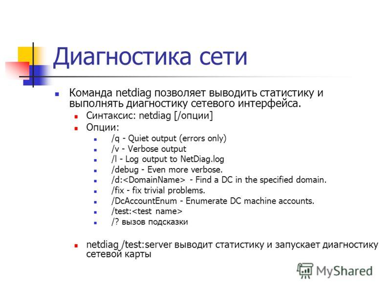 Диагностика сети Команда netdiag позволяет выводить статистику и выполнять диагностику сетевого интерфейса. Синтаксис: netdiag [/опции] Опции: /q - Quiet output (errors only) /v - Verbose output /l - Log output to NetDiag.log /debug - Even more verbo