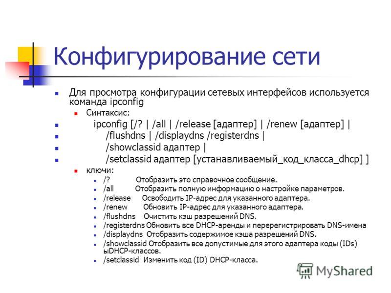 Конфигурирование сети Для просмотра конфигурации сетевых интерфейсов используется команда ipconfig Синтаксис: ipconfig [/? | /all | /release [адаптер] | /renew [адаптер] | /flushdns | /displaydns /registerdns | /showclassid адаптер | /setclassid адап