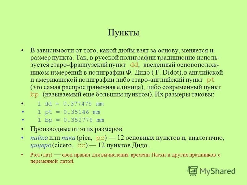Пункты В зависимости от того, какой дюйм взят за основу, меняется и размер пункта. Так, в русской полиграфии традиционно исполь- зуется старо-французский пункт dd, введенный основополож- ником измерений в полиграфии Ф. Дидо ( F. Didot), в английской