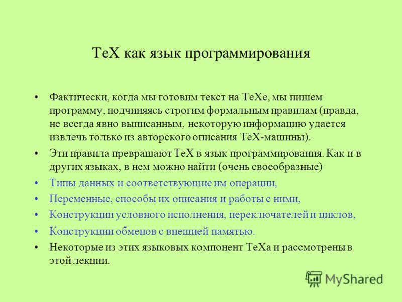 ТеХ как язык программирования Фактически, когда мы готовим текст на ТеХе, мы пишем программу, подчиняясь строгим формальным правилам (правда, не всегда явно выписанным, некоторую информацию удается извлечь только из авторского описания ТеХ-машины). Э