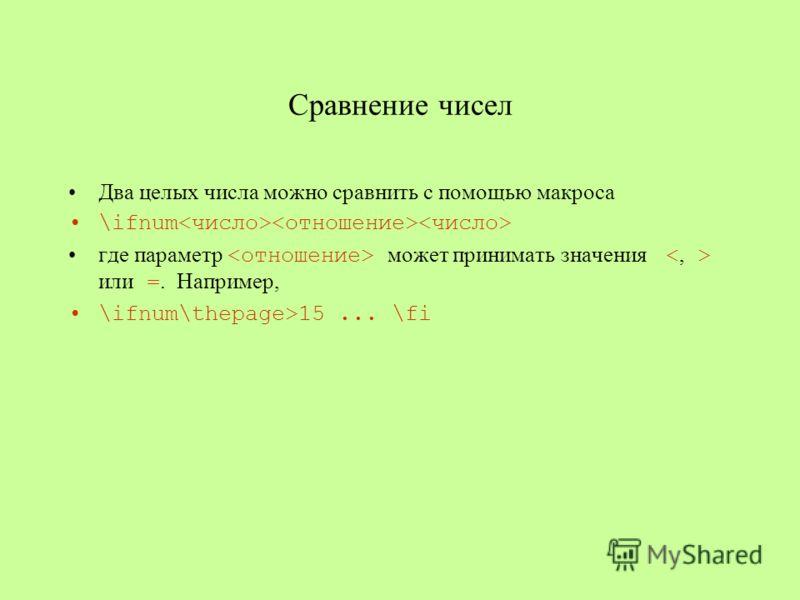 Сравнение чисел Два целых числа можно сравнить с помощью макроса \ifnum где параметр может принимать значения или =. Например, \ifnum\thepage>15... \fi