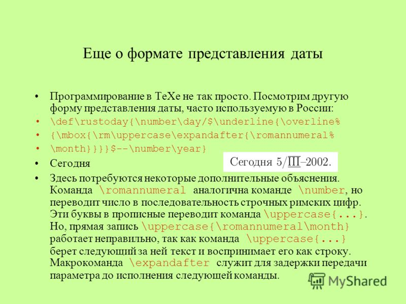 Еще о формате представления даты Программирование в ТеХе не так просто. Посмотрим другую форму представления даты, часто используемую в России: \def\rustoday{\number\day/$\underline{\overline% {\mbox{\rm\uppercase\expandafter{\romannumeral% \month}}}