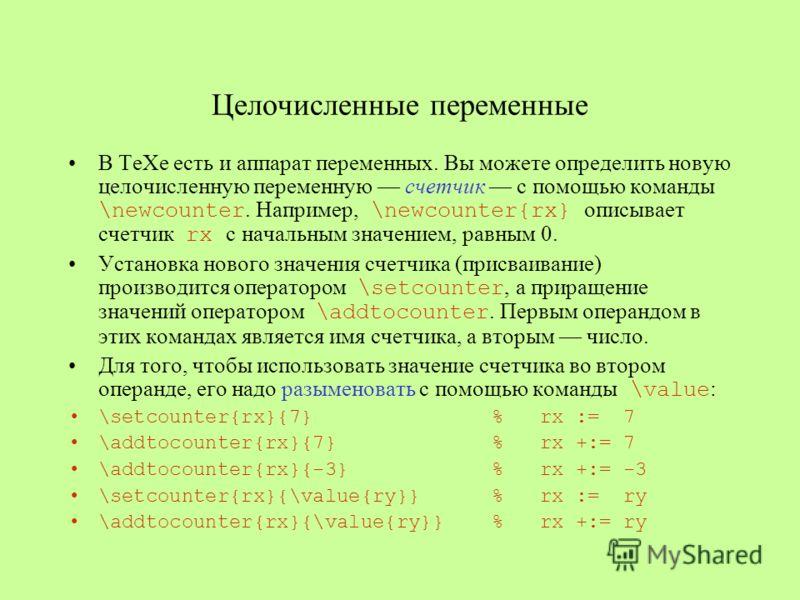 Целочисленные переменные В ТеХе есть и аппарат переменных. Вы можете определить новую целочисленную переменную счетчик с помощью команды \newcounter. Например, \newcounter{rx} описывает счетчик rx с начальным значением, равным 0. Установка нового зна