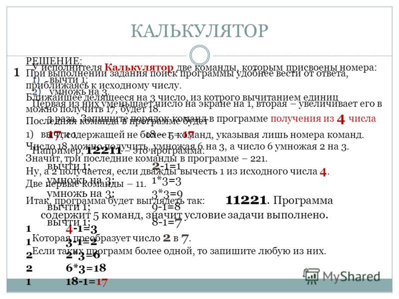КАЛЬКУЛЯТОР 1 У исполнителя Калькулятор две команды, которым присвоены номера: 1) вычти 1; 2) умножь на 3. Первая из них уменьшает число на экране на 1, вторая – увеличивает его в 3 раза. Запишите порядок команд в программе получения из 4 числа 17, с