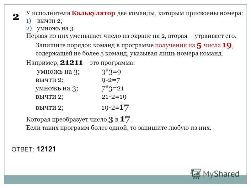 2 У исполнителя Калькулятор две команды, которым присвоены номера: 1) вычти 2; 2) умножь на 3. Первая из них уменьшает число на экране на 2, вторая – утраивает его. Запишите порядок команд в программе получения из 5 числа 19, содержащей не более 5 ко